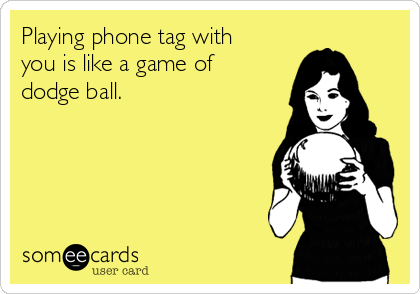 Playing phone tag with you is like a game of dodge ball.