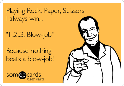 """Playing Rock, Paper, Scissors I always win...   """"1..2..3, Blow-job""""  Because nothing beats a blow-job!"""