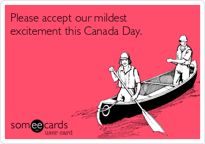 Please accept our mildest excitement this Canada Day.