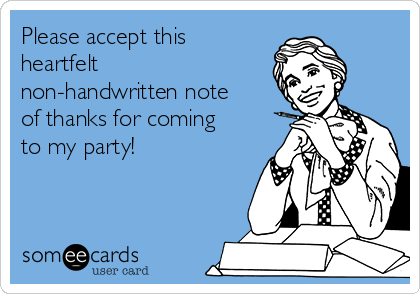 Please accept this heartfelt non-handwritten note of thanks for coming to my party!