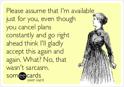 Please assume that I'm available just for you, even though you cancel plans constantly and go right ahead think I'll gladly accept this again and again. What? No, that wasn't sarcasm.