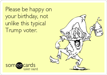 Please Be Happy On Your Birthday Not Unlike This Typical Trump