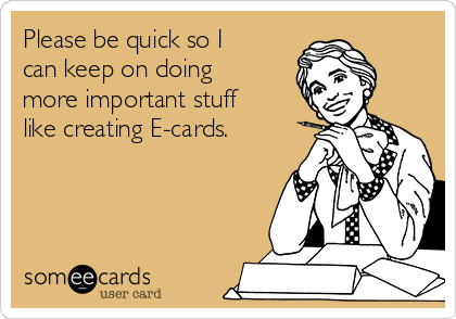 Please be quick so I can keep on doing more important stuff like creating E-cards.