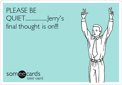 PLEASE BE QUIET..................Jerry's final thought is on!!!