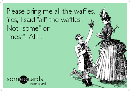 "Please bring me all the waffles. Yes, I said ""all"" the waffles. Not ""some"" or ""most"". ALL."