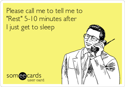 "Please call me to tell me to ""Rest"" 5-10 minutes after  I just get to sleep"