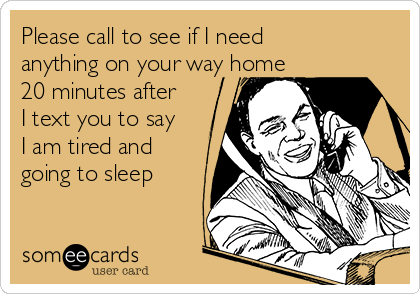 Please call to see if I need  anything on your way home  20 minutes after  I text you to say  I am tired and  going to sleep