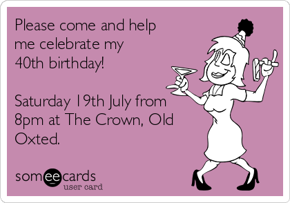 Please come and help me celebrate my 40th birthday!  Saturday 19th July from 8pm at The Crown, Old Oxted.