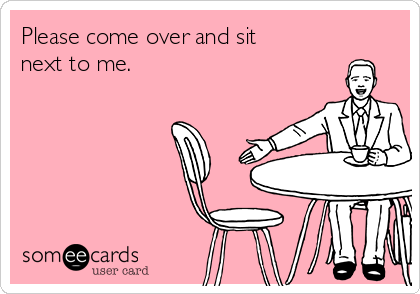 Please come over and sit next to me.