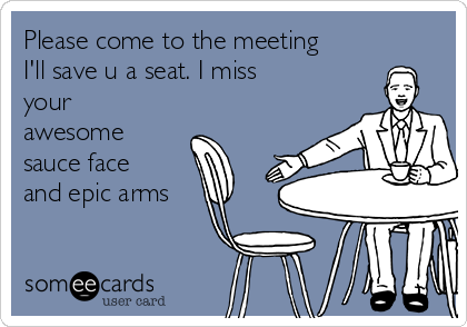 Please come to the meeting I'll save u a seat. I miss your awesome sauce face and epic arms