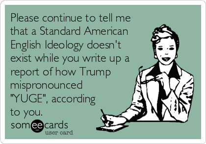 """Please continue to tell me that a Standard American English Ideology doesn't exist while you write up a report of how Trump mispronounced """"YUGE"""", according to you."""