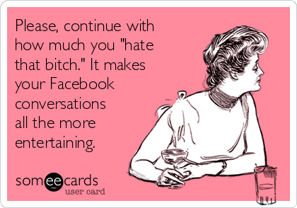 "Please, continue with how much you ""hate that bitch."" It makes your Facebook conversations all the more entertaining."