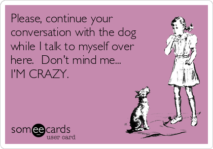 Please, continue your conversation with the dog while I talk to myself over here.  Don't mind me...  I'M CRAZY.