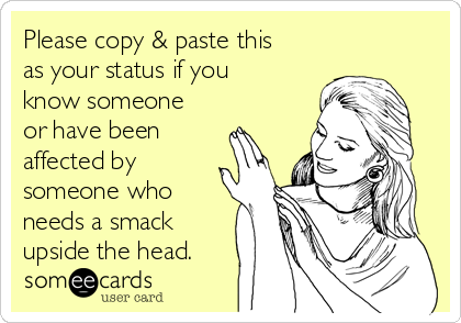 Please copy & paste this as your status if you know someone or have been affected by someone who needs a smack upside the head.