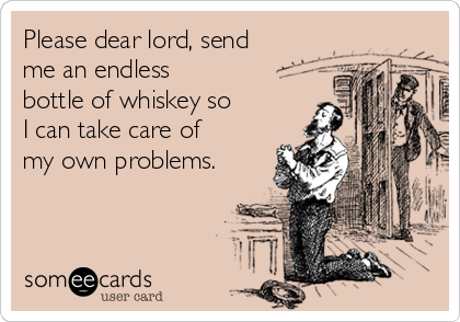 Please dear lord, send me an endless bottle of whiskey so I can take care of my own problems.