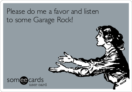 Please do me a favor and listen to some Garage Rock!
