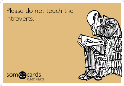 Please do not touch the introverts.