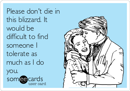 Please don't die in this blizzard. It would be difficult to find someone I tolerate as much as I do you.