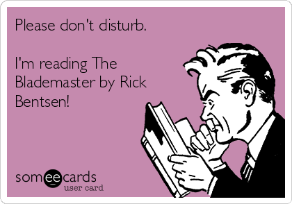 Please don't disturb.  I'm reading The Blademaster by Rick Bentsen!
