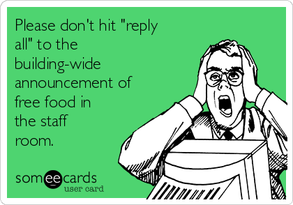 "Please don't hit ""reply all"" to the building-wide announcement of free food in the staff room."