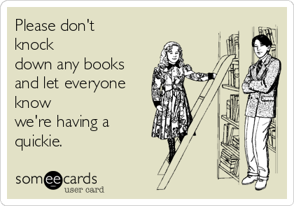 Please don't knock down any books and let everyone know we're having a quickie.
