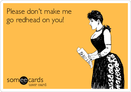 Please don't make me go redhead on you!