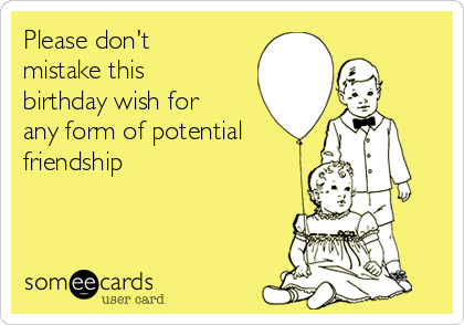 Please don't mistake this birthday wish for any form of potential friendship