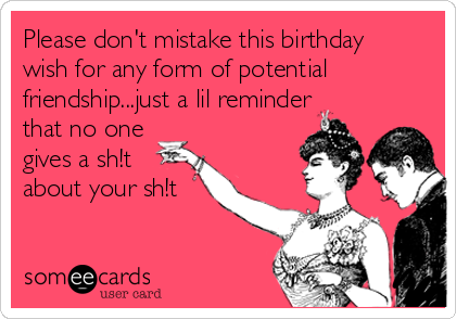 Please don't mistake this birthday wish for any form of potential friendship...just a lil reminder that no one gives a sh!t about your sh!t