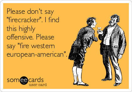 "Please don't say ""firecracker"". I find this highly offensive. Please say ""fire western european-american""."