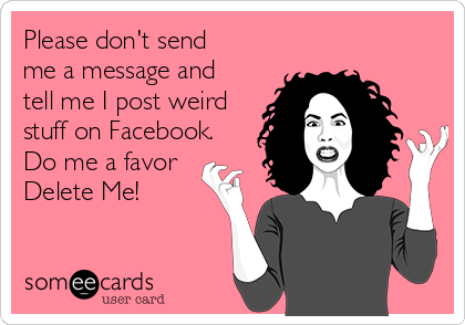 Please don't send me a message and tell me I post weird stuff on Facebook. Do me a favor Delete Me!