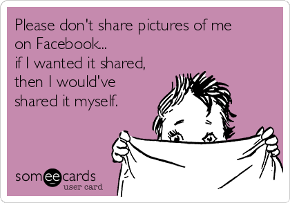 Please don't share pictures of me on Facebook... if I wanted it shared, then I would've shared it myself.