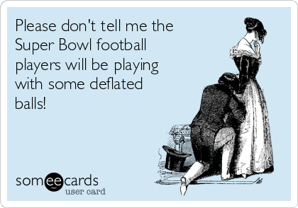 Please don't tell me the Super Bowl football players will be playing with some deflated balls!