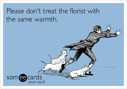 Please don't treat the florist with the same warmth.