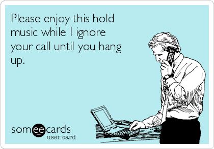 Please enjoy this hold music while I ignore your call until you hang up.