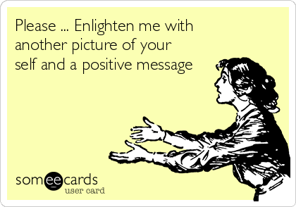 Please ... Enlighten me with another picture of your self and a positive message