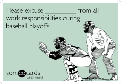 Please excuse _________ from all work responsibilities during baseball playoffs