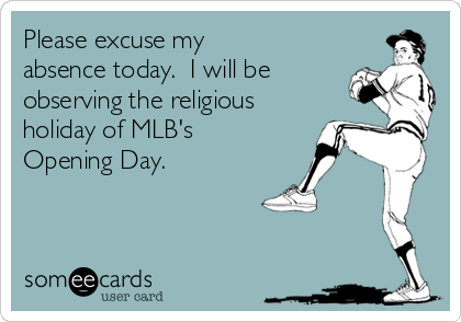 Please excuse my absence today.  I will be observing the religious holiday of MLB's Opening Day.