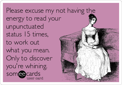 Please excuse my not having the energy to read your unpunctuated status 15 times, to work out what you mean. Only to discover you're whining.