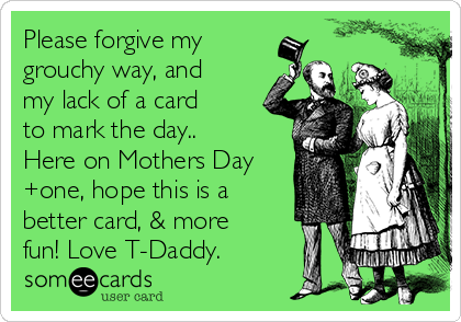 Please forgive my grouchy way, and my lack of a card to mark the day.. Here on Mothers Day +one, hope this is a better card, & more fun! Love T-Daddy.
