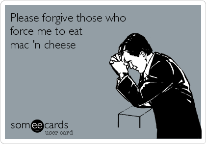Please forgive those who       force me to eat mac 'n cheese