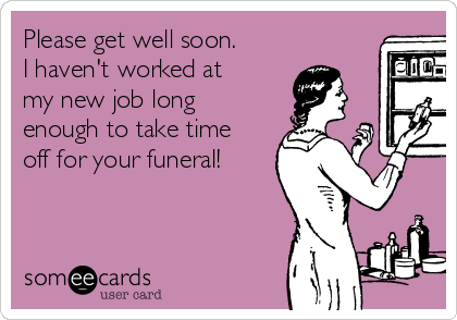 Please get well soon. I haven't worked at my new job long enough to take time off for your funeral!
