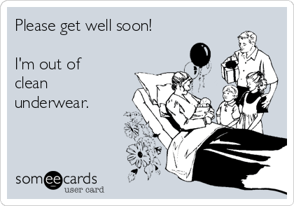 Please get well soon!  I'm out of clean underwear.