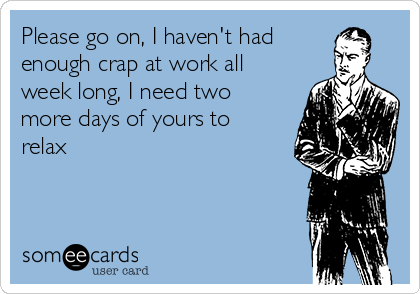 Please go on, I haven't had enough crap at work all week long, I need two more days of yours to relax