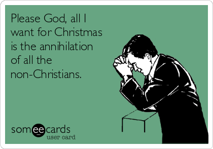 Please God, all I want for Christmas is the annihilation of all the non-Christians.