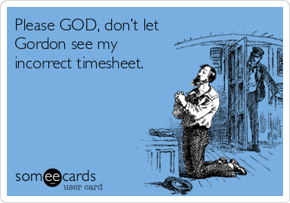 Please GOD, don't let Gordon see my incorrect timesheet.