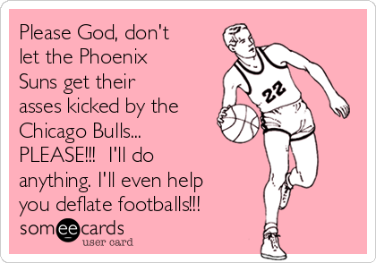Please God, don't let the Phoenix Suns get their asses kicked by the Chicago Bulls...  PLEASE!!!  I'll do anything. I'll even help you deflate footballs!!!