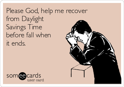 Please God, help me recover from Daylight Savings Time before fall when it ends.