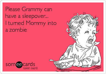 Please Grammy Can Have A Sleepover I Turned Mommy Into A Zombie