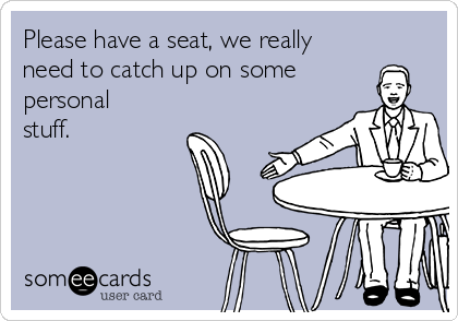 Please have a seat, we really need to catch up on some personal stuff.