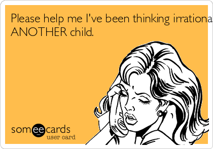 Please help me I've been thinking irrationally again! Yes, I've been thinking about having  ANOTHER child.